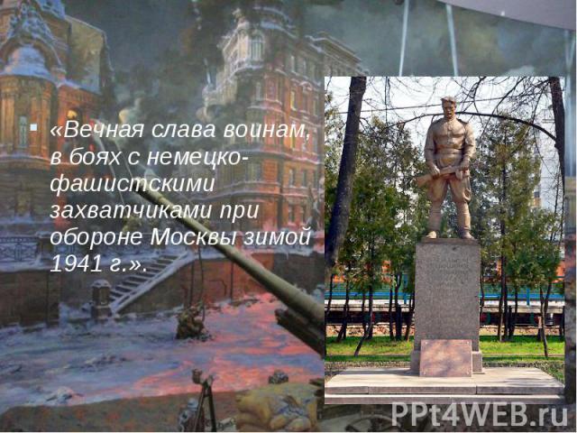 «Вечная слава воинам, в боях с немецко-фашистскими захватчиками при обороне Москвы зимой 1941 г.».