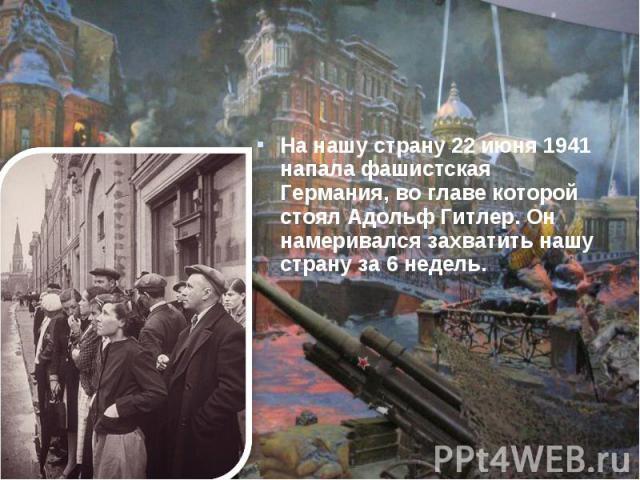 На нашу страну 22 июня 1941 напала фашистская Германия, во главе которой стоял Адольф Гитлер. Он намеривался захватить нашу страну за 6 недель.