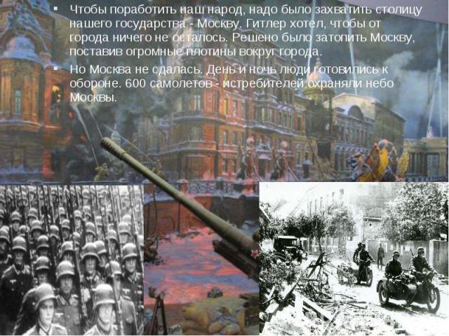 Чтобы поработить наш народ, надо было захватить столицу нашего государства - Москву. Гитлер хотел, чтобы от города ничего не осталось. Решено было затопить Москву, поставив огромные плотины вокруг города.Но Москва не сдалась. День и ночь люди готови…