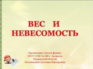 Вес и невесомость Презентация учителя физики МОУ СОШ № 288 г. Заозерска Мурманск