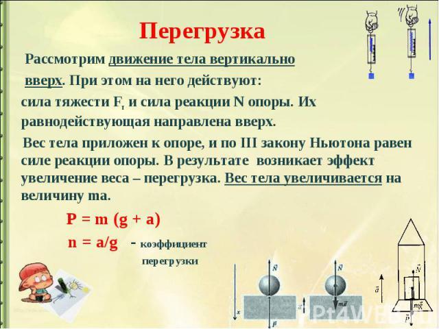 Перегрузка Рассмотрим движение тела вертикально вверх. При этом на него действуют: сила тяжести Fт и сила реакции N опоры. Их равнодействующая направлена вверх. Вес тела приложен к опоре, и по III закону Ньютона равен силе реакции опоры. В результат…