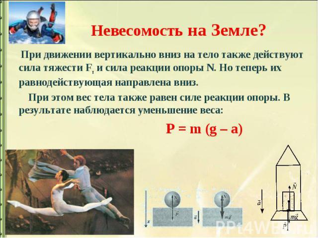 Невесомость на Земле? При движении вертикально вниз на тело также действуют сила тяжести Fт и сила реакции опоры N. Но теперь их равнодействующая направлена вниз. При этом вес тела также равен силе реакции опоры. В результате наблюдается уменьшение …