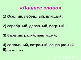 «Лишнее слово» 1) Осе…ий, лебед…ый, дли…ый; 2) серебр..ый, дерев..ый, багр..ый;