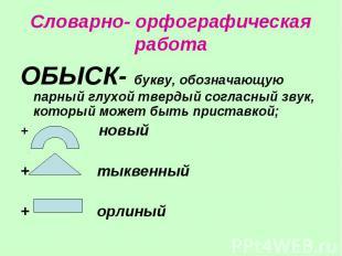 Словарно- орфографическая работаОБЫСК- букву, обозначающую парный глухой твердый
