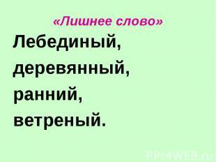 «Лишнее слово» Лебединый,деревянный,ранний,ветреный.