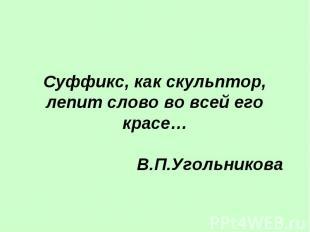 Суффикс, как скульптор, лепит слово во всей его красе… В.П.Угольникова