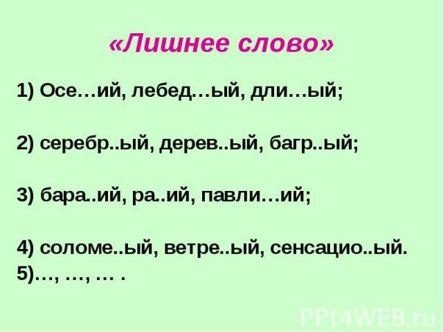 «Лишнее слово» 1) Осе…ий, лебед…ый, дли…ый; 2) серебр..ый, дерев..ый, багр..ый; 3) бара..ий, ра..ий, павли…ий; 4) соломе..ый, ветре..ый, сенсацио..ый. 5)…, …, … .