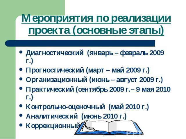 Мероприятия по реализации проекта (основные этапы)Диагностический (январь – февраль 2009 г.)Прогностический (март – май 2009 г.)Организационный (июнь – август 2009 г.)Практический (сентябрь 2009 г.– 9 мая 2010 г.)Контрольно-оценочный (май 2010 г.)Ан…