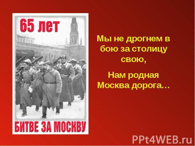 Мы не дрогнем в бою за столицу свою,Нам родная Москва дорога…