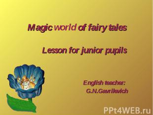 Magic world of fairy tales Lesson for junior pupils English teacher: G.N.Gavrile