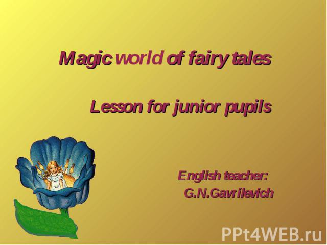 Magic world of fairy tales Lesson for junior pupils English teacher: G.N.Gavrilevich