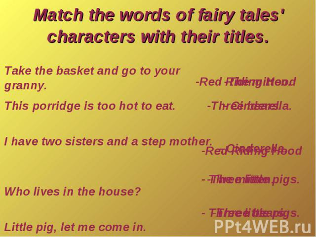 Match the words of fairy tales' characters with their titles.Take the basket and go to your granny.This porridge is too hot to eat. I have two sisters and a step mother. Who lives in the house? Little pig, let me come in.