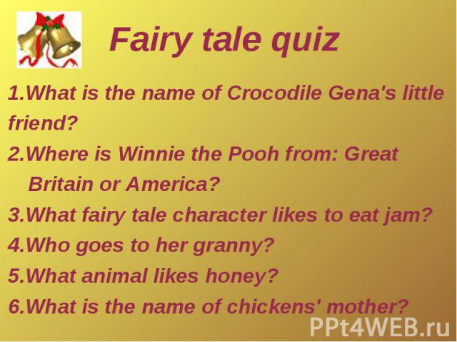 Fairy tale quiz1.What is the name of Crocodile Gena's little friend? 2.Where is Winnie the Pooh from: GreatBritain or America?3.What fairy tale character likes to eat jam?4.Who goes to her granny?5.What animal likes honey?6.What is the name of chick…