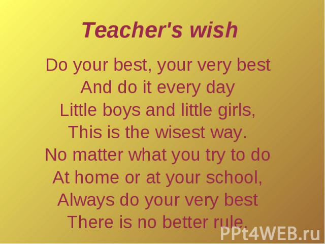 Teacher's wishDo your best, your very bestAnd do it every dayLittle boys and little girls,This is the wisest way.No matter what you try to doAt home or at your school,Always do your very bestThere is no better rule.
