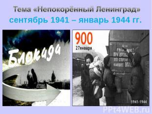 Тема «Непокорённый Ленинград» сентябрь 1941 – январь 1944 гг.