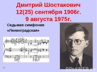 Дмитрий Шостакович12(25) сентября 1906г.9 августа 1975г. Седьмая симфония«Ленинг