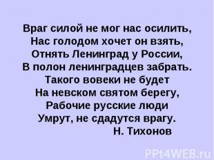 Враг силой не мог нас осилить,Нас голодом хочет он взять,Отнять Ленинград у Росс