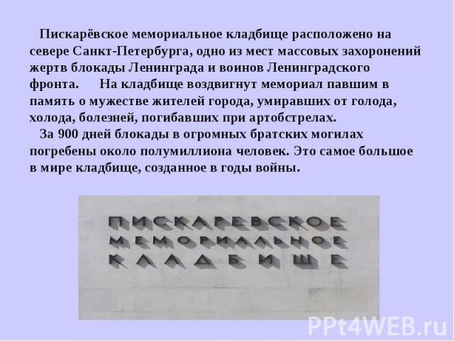Пискарёвское мемориальное кладбище расположено на севере Санкт-Петербурга, одно из мест массовых захоронений жертв блокады Ленинграда и воинов Ленинградского фронта. На кладбище воздвигнут мемориал павшим в память о мужестве жителей города, умиравши…