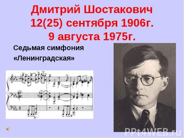 Дмитрий Шостакович12(25) сентября 1906г.9 августа 1975г. Седьмая симфония«Ленинградская»