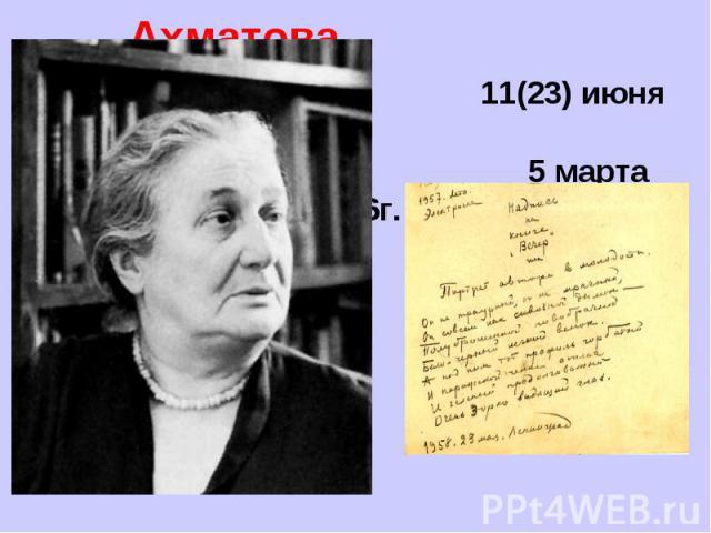 Анна Ахматова 11(23) июня 1889г. 5 марта 1966г.