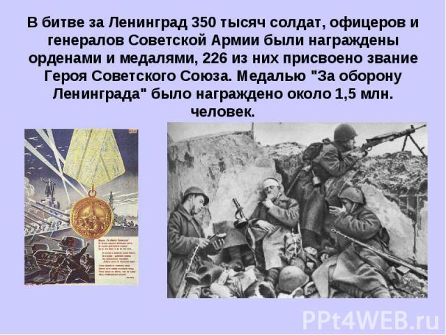 В битве за Ленинград 350 тысяч солдат, офицеров и генералов Советской Армии были награждены орденами и медалями, 226 из них присвоено звание Героя Советского Союза. Медалью
