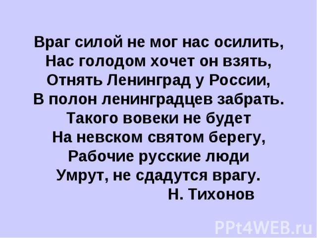 Враг силой не мог нас осилить,Нас голодом хочет он взять,Отнять Ленинград у России,В полон ленинградцев забрать.Такого вовеки не будетНа невском святом берегу,Рабочие русские людиУмрут, не сдадутся врагу. Н. Тихонов