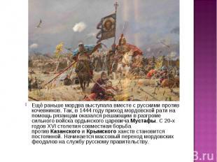 Ещё раньше мордва выступала вместе с русскими против кочевников. Так, в 1444 год