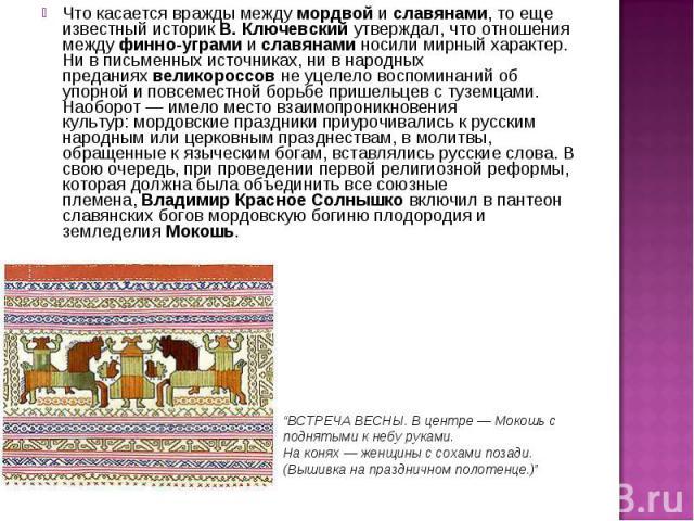 Что касается вражды междумордвойиславянами, то еще известный историкВ. Ключевскийутверждал, что отношения междуфинно-уграмииславянами носили мирный характер. Ни в письменных источниках, ни в народных преданияхвеликороссовне уцелело воспоми…