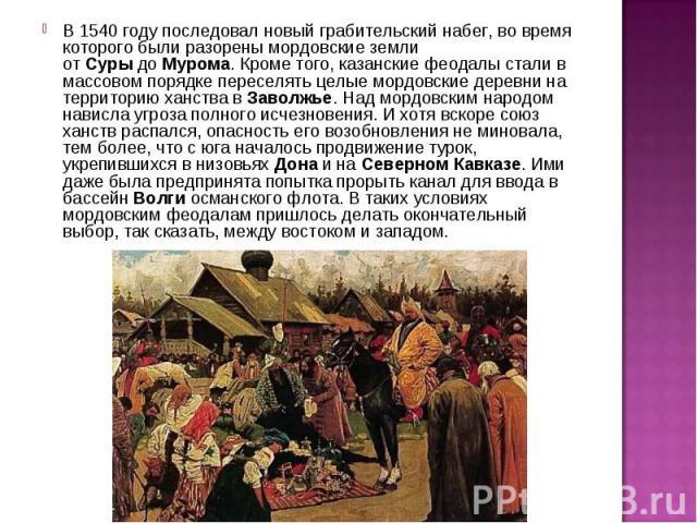 В 1540 году последовал новый грабительский набег, во время которого были разорены мордовские земли отСурыдоМурома. Кроме того, казанские феодалы стали в массовом порядке переселять целые мордовские деревни на территорию ханства вЗаволжье. Над мо…