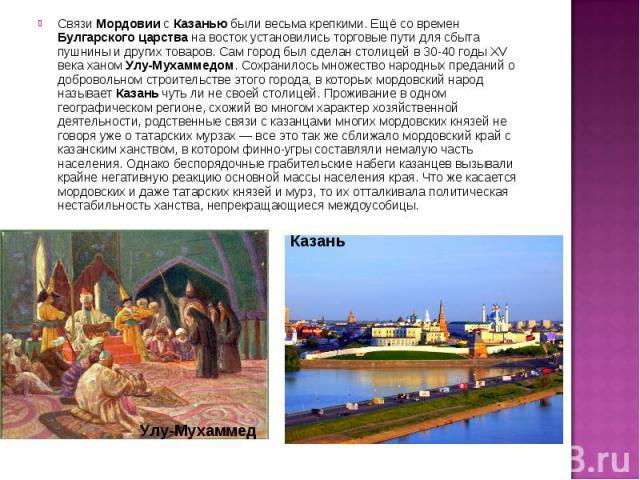 СвязиМордовиисКазаньюбыли весьма крепкими. Ещё со времен Булгарскогоцарствана восток установились торговые пути для сбыта пушнины и других товаров. Сам город был сделан столицей в 30-40 годы XV века ханомУлу-Мухаммедом. Сохранилось множество …