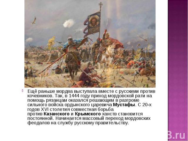 Ещё раньше мордва выступала вместе с русскими против кочевников. Так, в 1444 году приход мордовской рати на помощь рязанцам оказался решающим в разгроме сильного войска ордынского царевича Мустафы. С 20-х годов XVI столетия совместная борьба против…