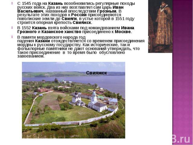 С 1545 года наКазаньвозобновились регулярные походы русских войск. Два из них возглавлялсамцарьИван Васильевич, названный впоследствииГрозным. В результате этих походов к Россииприсоединяются поволжские земли до Свияги, в устье которой в 1551…