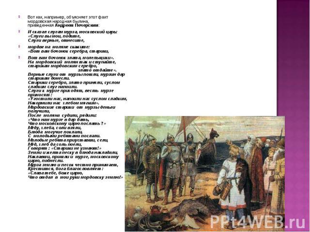 Вот как, например, объясняет этот факт мордовская народная былина, приведеннаяАндреемПечерским:И сказал слугам мурза, московский царь: «Слуги вы мои, подите,Слуги верные, отнесите,мордве на моляне скажите:«Вот вам бочонок серебра, старики, Вот ва…