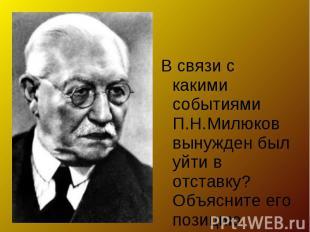 В связи с какими событиями П.Н.Милюков вынужден был уйти в отставку? Объясните е