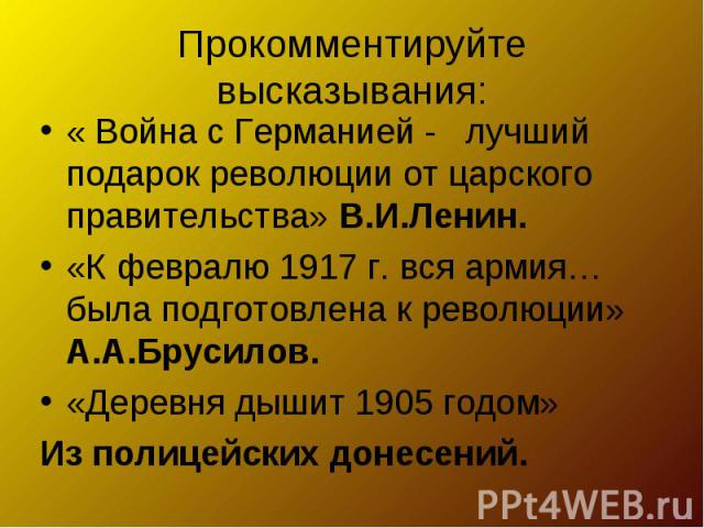 Прокомментируйте высказывания: « Война с Германией - лучший подарок революции от царского правительства» В.И.Ленин.«К февралю 1917 г. вся армия… была подготовлена к революции» А.А.Брусилов.«Деревня дышит 1905 годом» Из полицейских донесений.