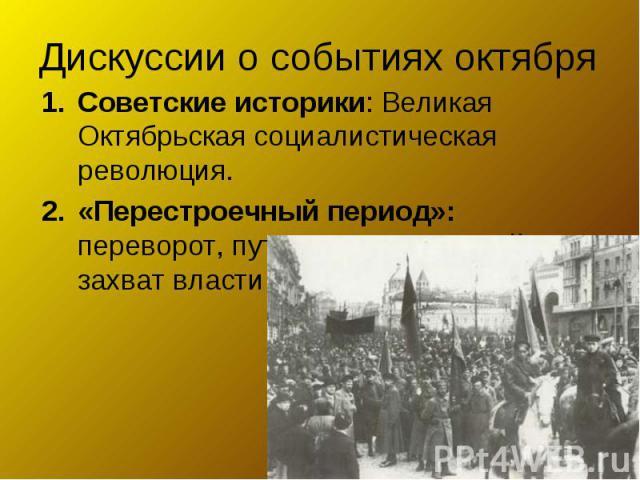 Дискуссии о событиях октябряСоветские историки: Великая Октябрьская социалистическая революция.«Перестроечный период»: переворот, путч, насильственный захват власти…