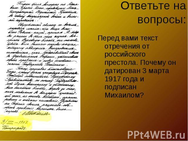 Ответьте на вопросы:Перед вами текст отречения от российского престола. Почему он датирован 3 марта 1917 года и подписан Михаилом?