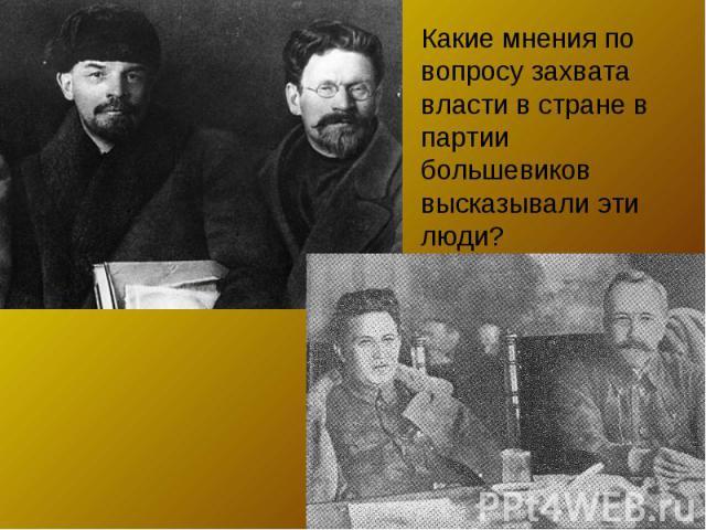 Какие мнения по вопросу захвата власти в стране в партии большевиков высказывали эти люди?