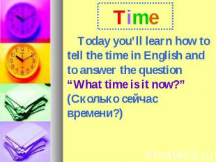 Time Today you'll learn how to tell the time in English and to answer the questi