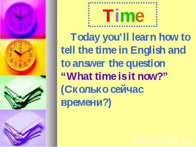"""Time Today you'll learn how to tell the time in English and to answer the question """"What time is it now?"""" (Сколько сейчас времени?)"""