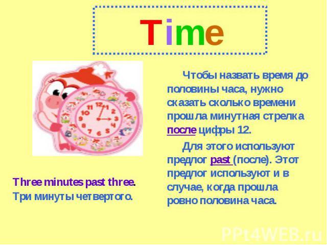 Time Чтобы назвать время до половины часа, нужно сказать сколько времени прошла минутная стрелка после цифры 12.Для этого используют предлог past (после). Этот предлог используют и в случае, когда прошла ровно половина часа.Three minutes past three.…