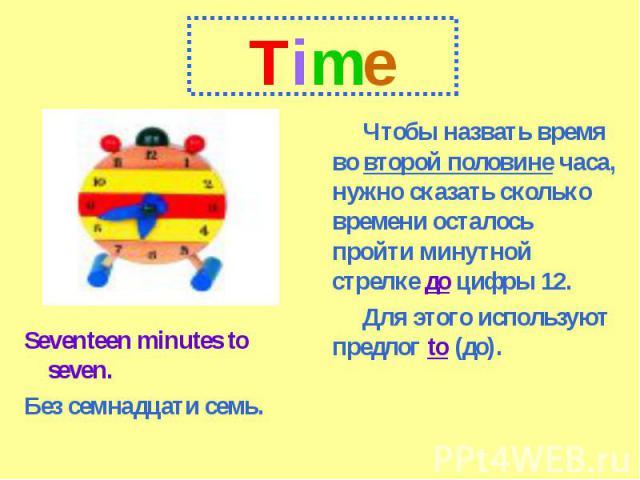TimeЧтобы назвать время во второй половине часа, нужно сказать сколько времени осталось пройти минутной стрелке до цифры 12.Для этого используют предлог to (до).Seventeen minutes to seven.Без семнадцати семь.