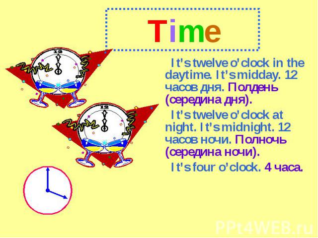 TimeIt's twelve o'clock in the daytime. It's midday. 12 часов дня. Полдень (середина дня).It's twelve o'clock at night. It's midnight. 12 часов ночи. Полночь (середина ночи).It's four o'clock. 4 часа.