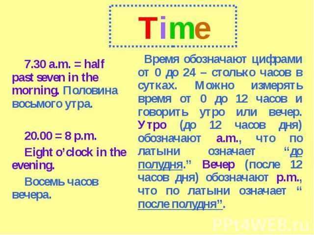 Time7.30 a.m. = half past seven in the morning. Половина восьмого утра.20.00 = 8 p.m.Eight o'clock in the evening.Восемь часов вечера.Время обозначают цифрами от 0 до 24 – столько часов в сутках. Можно измерять время от 0 до 12 часов и говорить утро…