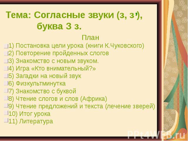 Тема: Согласные звуки (з, з ), буква З з. План 1) Постановка цели урока (книги К.Чуковского) 2) Повторение пройденных слогов 3) Знакомство с новым звуком. 4) Игра «Кто внимательный?» 5) Загадки на новый звук 6) Физкультминутка 7) Знакомство с буквой…