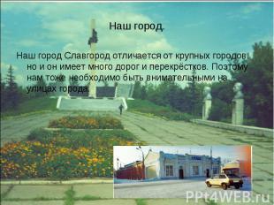 Наш город. Наш город Славгород отличается от крупных городов, но и он имеет мног