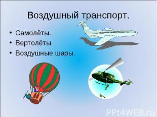 Воздушный транспорт. Самолёты.ВертолётыВоздушные шары.