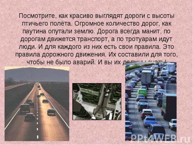 Посмотрите, как красиво выглядят дороги с высоты птичьего полёта. Огромное количество дорог, как паутина опутали землю. Дорога всегда манит, по дорогам движется транспорт, а по тротуарам идут люди. И для каждого из них есть свои правила. Это правила…