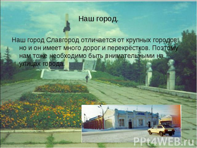 Наш город. Наш город Славгород отличается от крупных городов, но и он имеет много дорог и перекрёстков. Поэтому нам тоже необходимо быть внимательными на улицах города.
