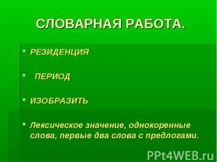 СЛОВАРНАЯ РАБОТА. РЕЗИДЕНЦИЯ ПЕРИОД ИЗОБРАЗИТЬЛексическое значение, однокоренные